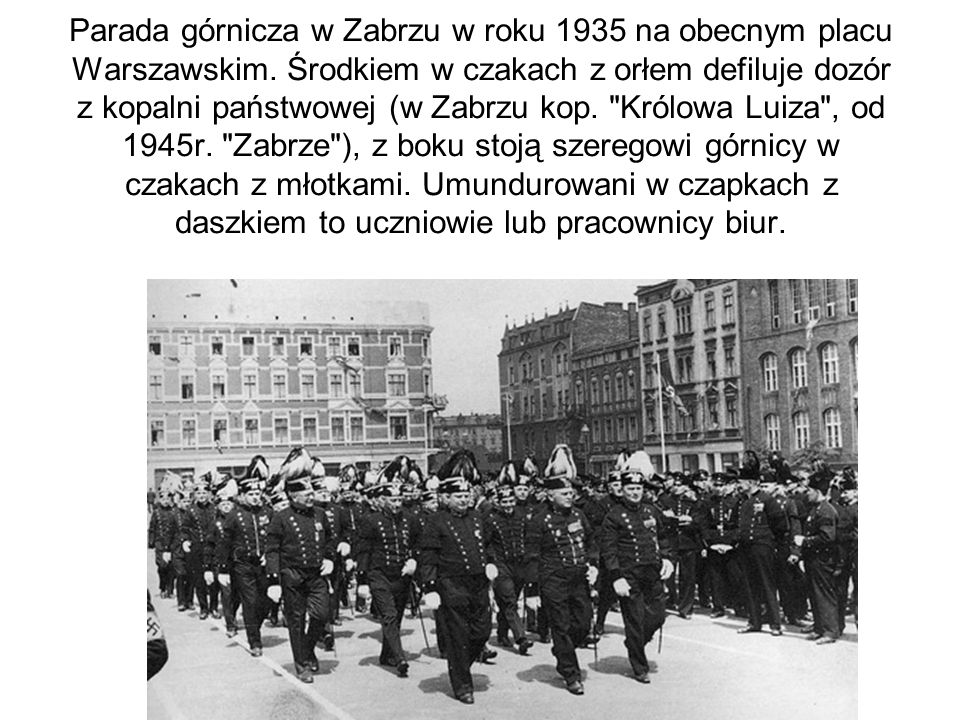 Parada górnicza w Zabrzu w roku 1935 na obecnym placu Warszawskim. Środkiem w czakach z orłem defiluje dozór z kopalni państwowej (w Zabrzu kop.