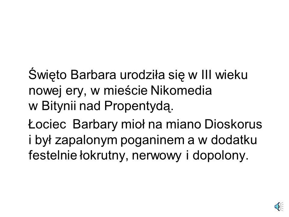 Święto Barbara urodziła się w III wieku nowej ery, w mieście Nikomedia w Bitynii nad Propentydą. Łociec Barbary mioł na miano Dioskorus i był zapalony