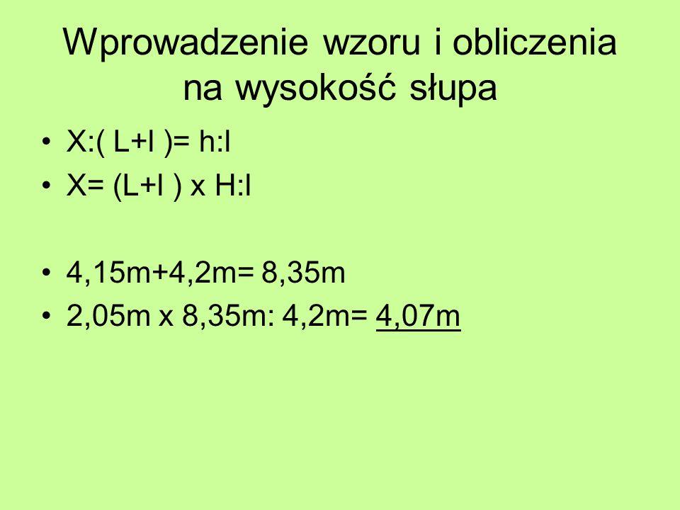 Wprowadzenie wzoru i obliczenia na wysokość słupa X:( L+l )= h:l X= (L+l ) x H:l 4,15m+4,2m= 8,35m 2,05m x 8,35m: 4,2m= 4,07m