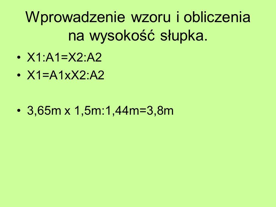 Wprowadzenie wzoru i obliczenia na wysokość słupka. X1:A1=X2:A2 X1=A1xX2:A2 3,65m x 1,5m:1,44m=3,8m