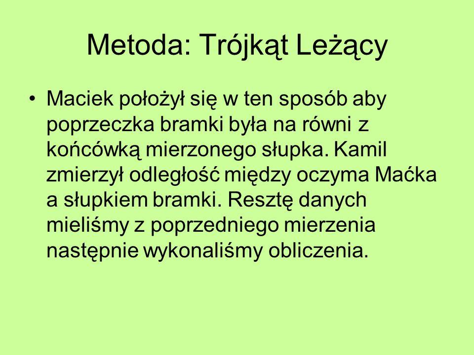 Metoda: Trójkąt Leżący Maciek położył się w ten sposób aby poprzeczka bramki była na równi z końcówką mierzonego słupka. Kamil zmierzył odległość międ