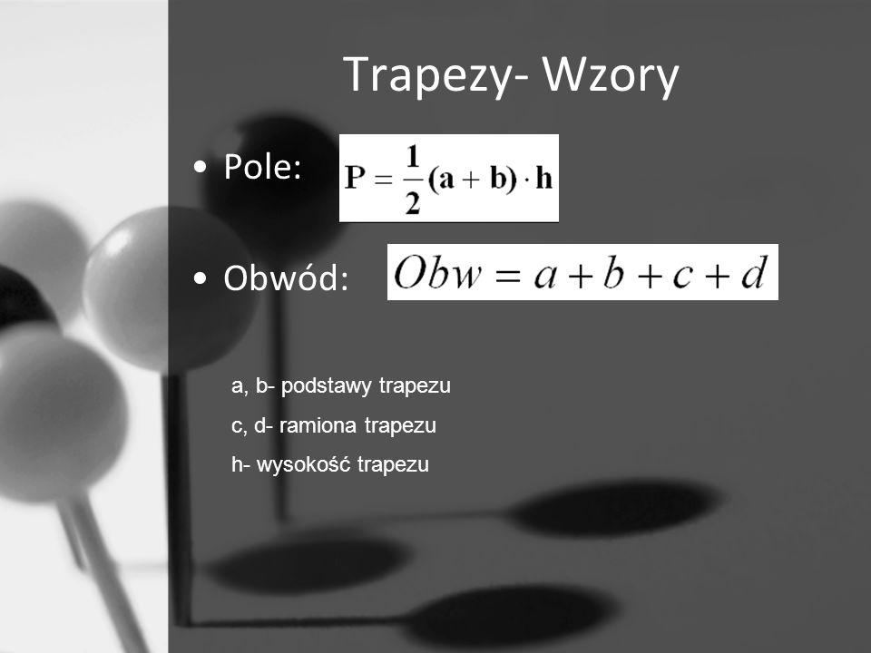 Trapezy- Wzory Pole: Obwód: a, b- podstawy trapezu c, d- ramiona trapezu h- wysokość trapezu