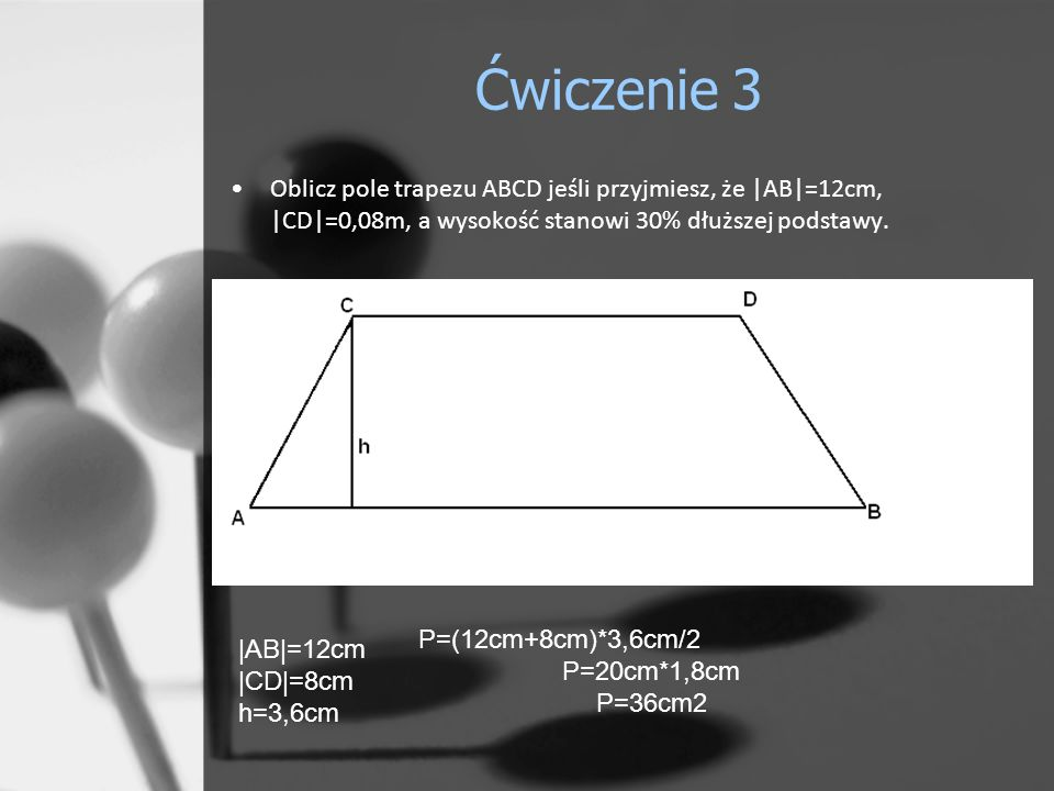 Ćwiczenie 3 Oblicz pole trapezu ABCD jeśli przyjmiesz, że |AB|=12cm, |CD|=0,08m, a wysokość stanowi 30% dłuższej podstawy. P=(12cm+8cm)*3,6cm/2 P=20cm