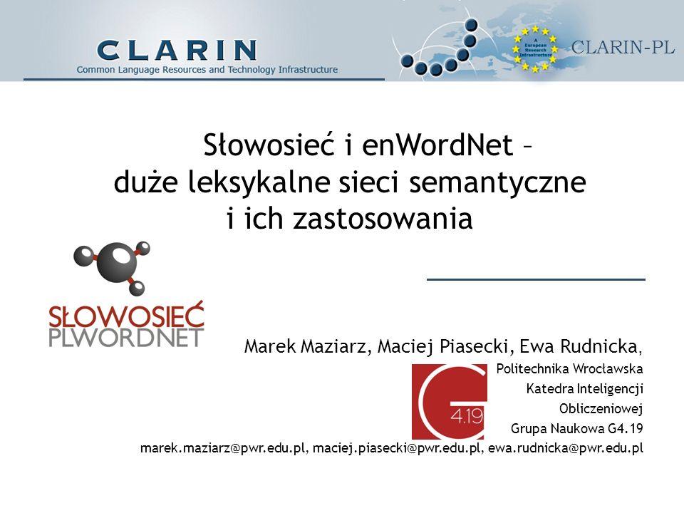 CLARIN-PL Słowosieć i enWordNet – duże leksykalne sieci semantyczne i ich zastosowania Marek Maziarz, Maciej Piasecki, Ewa Rudnicka, Politechnika Wrocławska Katedra Inteligencji Obliczeniowej Grupa Naukowa G4.19 marek.maziarz@pwr.edu.pl, maciej.piasecki@pwr.edu.pl, ewa.rudnicka@pwr.edu.pl