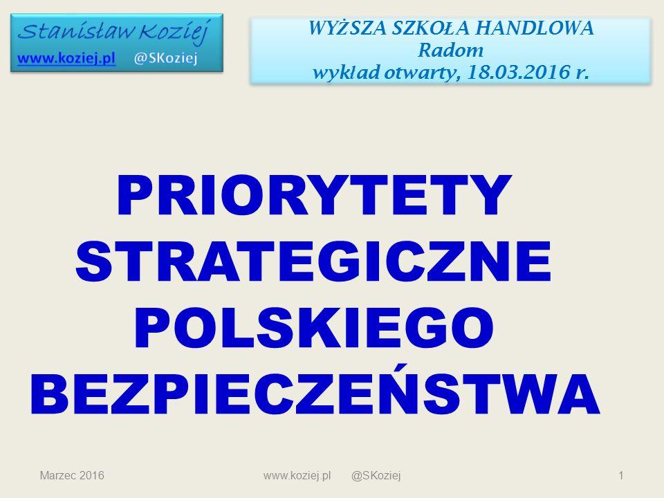 Marzec 2016www.koziej.pl @SKoziej1 PRIORYTETY STRATEGICZNE POLSKIEGO BEZPIECZEŃSTWA WY Ż SZA SZKO Ł A HANDLOWA Radom wyk ł ad otwarty, 18.03.2016 r. W