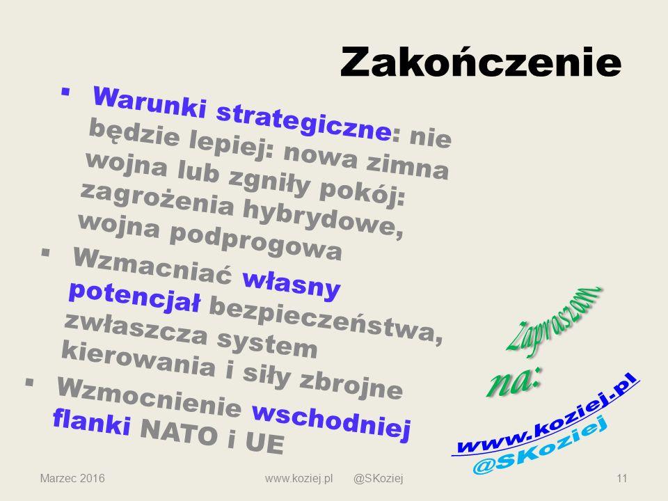 Zakończenie  Warunki strategiczne: nie będzie lepiej: nowa zimna wojna lub zgniły pokój: zagrożenia hybrydowe, wojna podprogowa  Wzmacniać własny potencjał bezpieczeństwa, zwłaszcza system kierowania i siły zbrojne  Wzmocnienie wschodniej flanki NATO i UE Marzec 2016www.koziej.pl @SKoziej11