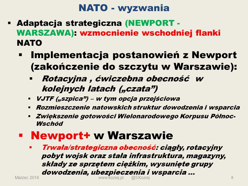 """NATO - wyzwania  Adaptacja strategiczna (NEWPORT - WARSZAWA): wzmocnienie wschodniej flanki NATO  Implementacja postanowień z Newport (zakończenie do szczytu w Warszawie):  Rotacyjna, ćwiczebna obecność w kolejnych latach (""""czata )  VJTF (""""szpica ) – w tym opcja przejściowa  Rozmieszczenie natowskich struktur dowodzenia i wsparcia  Zwiększenie gotowości Wielonarodowego Korpusu Północ- Wschód  Newport+ w Warszawie  Trwała/strategiczna obecność: ciągły, rotacyjny pobyt wojsk oraz stała infrastruktura, magazyny, składy ze sprzętem ciężkim, wysunięte grupy dowodzenia, ubezpieczenia i wsparcia … 8www.koziej.pl @SKoziejMarzec 2016"""