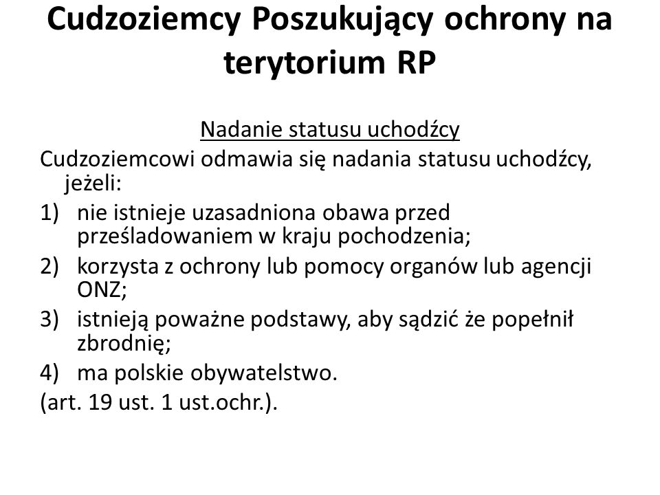 Cudzoziemcy Poszukujący ochrony na terytorium RP Nadanie statusu uchodźcy Cudzoziemcowi odmawia się nadania statusu uchodźcy, jeżeli: 1)nie istnieje uzasadniona obawa przed prześladowaniem w kraju pochodzenia; 2)korzysta z ochrony lub pomocy organów lub agencji ONZ; 3)istnieją poważne podstawy, aby sądzić że popełnił zbrodnię; 4)ma polskie obywatelstwo.