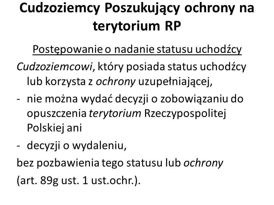 Cudzoziemcy Poszukujący ochrony na terytorium RP Postępowanie o nadanie statusu uchodźcy Cudzoziemcowi, który posiada status uchodźcy lub korzysta z ochrony uzupełniającej, -nie można wydać decyzji o zobowiązaniu do opuszczenia terytorium Rzeczypospolitej Polskiej ani -decyzji o wydaleniu, bez pozbawienia tego statusu lub ochrony (art.
