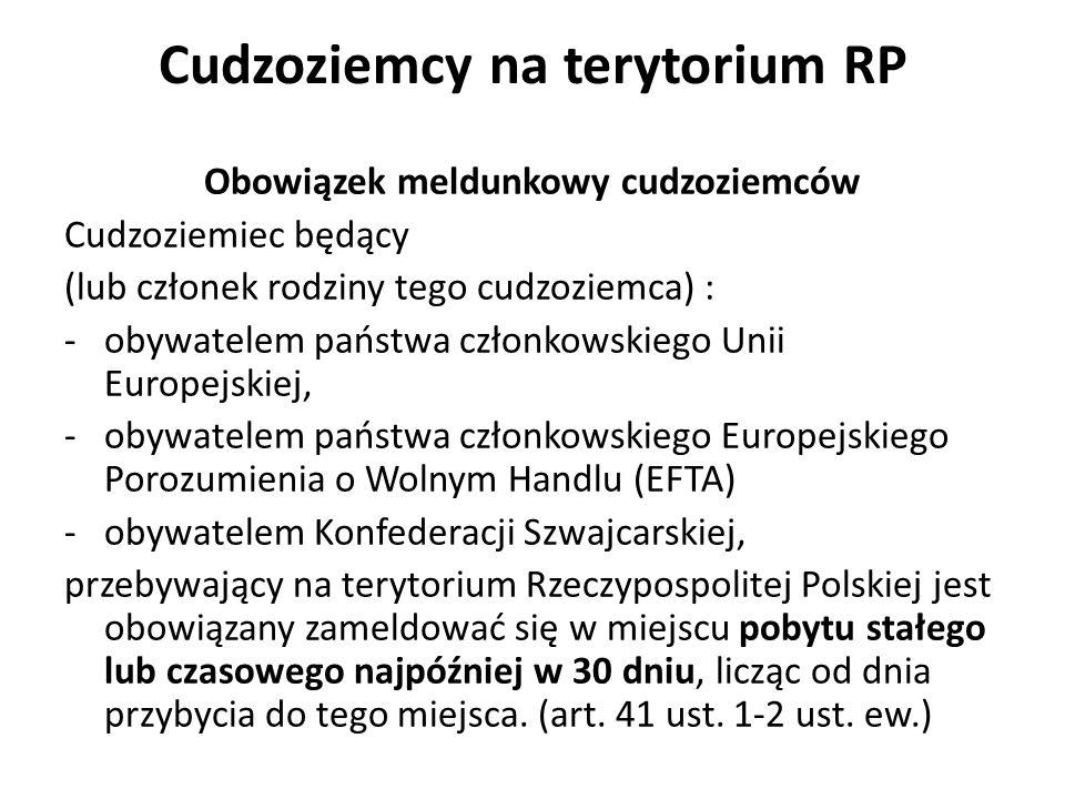 Cudzoziemcy na terytorium RP Obowiązek meldunkowy cudzoziemców Cudzoziemiec będący (lub członek rodziny tego cudzoziemca) : -obywatelem państwa członkowskiego Unii Europejskiej, -obywatelem państwa członkowskiego Europejskiego Porozumienia o Wolnym Handlu (EFTA) -obywatelem Konfederacji Szwajcarskiej, przebywający na terytorium Rzeczypospolitej Polskiej jest obowiązany zameldować się w miejscu pobytu stałego lub czasowego najpóźniej w 30 dniu, licząc od dnia przybycia do tego miejsca.