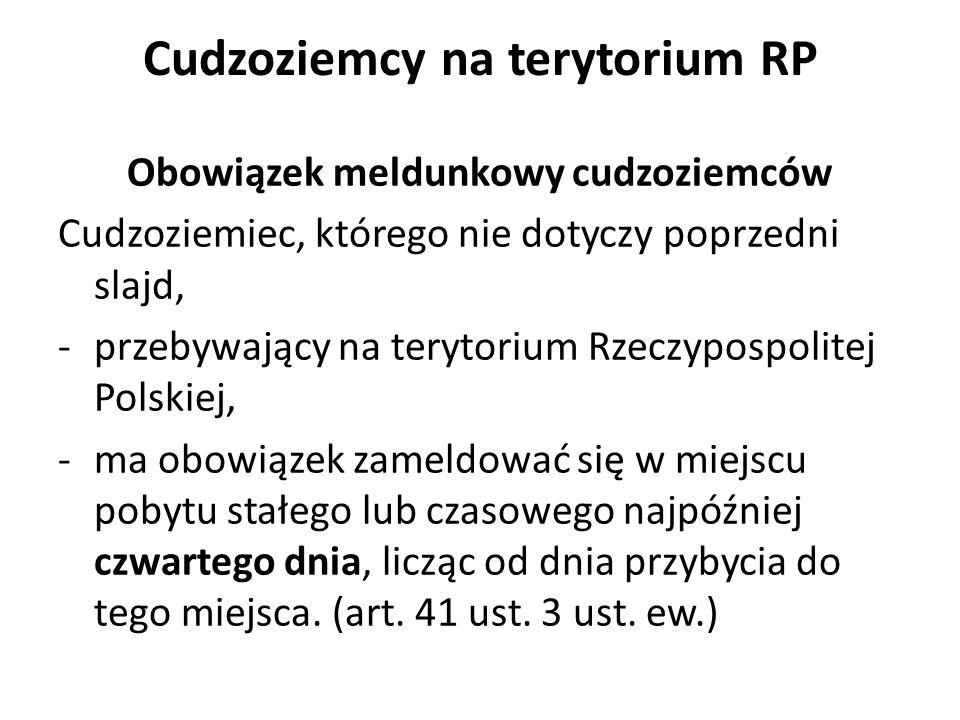Cudzoziemcy na terytorium RP Obowiązek meldunkowy cudzoziemców Cudzoziemiec, którego nie dotyczy poprzedni slajd, -przebywający na terytorium Rzeczypospolitej Polskiej, -ma obowiązek zameldować się w miejscu pobytu stałego lub czasowego najpóźniej czwartego dnia, licząc od dnia przybycia do tego miejsca.