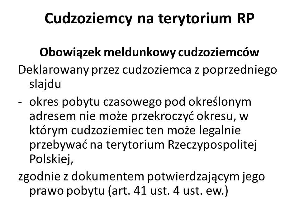 Cudzoziemcy na terytorium RP Obowiązek meldunkowy cudzoziemców Deklarowany przez cudzoziemca z poprzedniego slajdu -okres pobytu czasowego pod określonym adresem nie może przekroczyć okresu, w którym cudzoziemiec ten może legalnie przebywać na terytorium Rzeczypospolitej Polskiej, zgodnie z dokumentem potwierdzającym jego prawo pobytu (art.