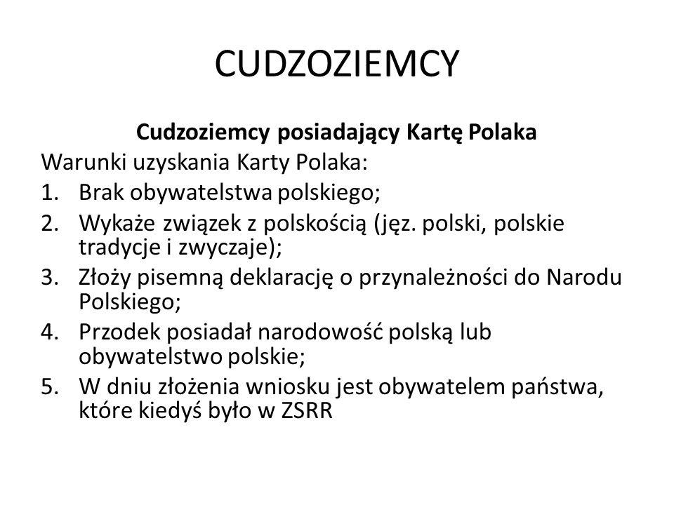CUDZOZIEMCY Cudzoziemcy posiadający Kartę Polaka Warunki uzyskania Karty Polaka: 1.Brak obywatelstwa polskiego; 2.Wykaże związek z polskością (jęz.