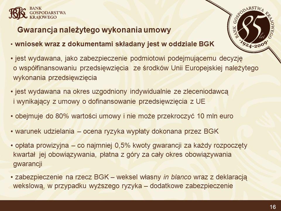 16 Gwarancja należytego wykonania umowy wniosek wraz z dokumentami składany jest w oddziale BGK jest wydawana, jako zabezpieczenie podmiotowi podejmującemu decyzję o współfinansowaniu przedsięwzięcia ze środków Unii Europejskiej należytego wykonania przedsięwzięcia jest wydawana na okres uzgodniony indywidualnie ze zleceniodawcą i wynikający z umowy o dofinansowanie przedsięwzięcia z UE obejmuje do 80% wartości umowy i nie może przekroczyć 10 mln euro warunek udzielania – ocena ryzyka wypłaty dokonana przez BGK opłata prowizyjna – co najmniej 0,5% kwoty gwarancji za każdy rozpoczęty kwartał jej obowiązywania, płatna z góry za cały okres obowiązywania gwarancji zabezpieczenie na rzecz BGK – weksel własny in blanco wraz z deklaracją wekslową, w przypadku wyższego ryzyka – dodatkowe zabezpieczenie