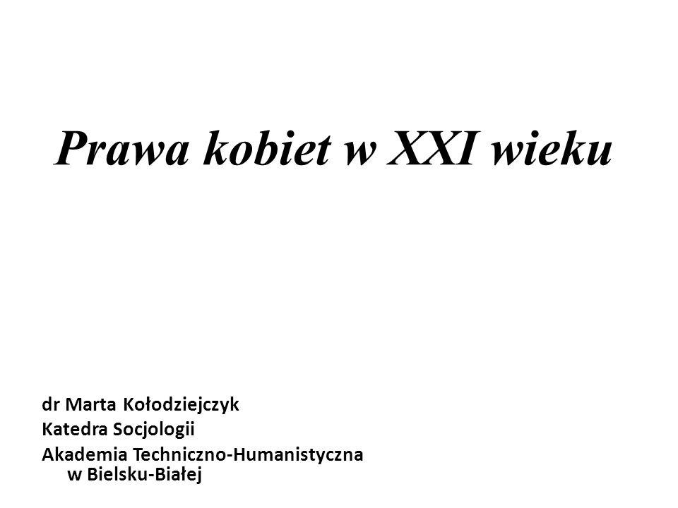 Prawa kobiet w XXI wieku dr Marta Kołodziejczyk Katedra Socjologii Akademia Techniczno-Humanistyczna w Bielsku-Białej