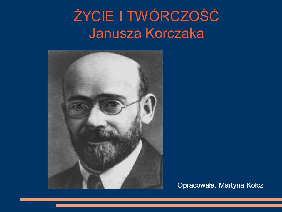 Opracowała: Martyna Kołcz ŻYCIE I TWÓRCZOŚĆ Janusza Korczaka