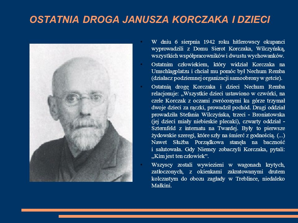 OSTATNIA DROGA JANUSZA KORCZAKA I DZIECI W dniu 6 sierpnia 1942 roku hitlerowscy okupanci wyprowadzili z Domu Sierot Korczaka, Wilczyńską, wszystkich współpracowników i dwustu wychowanków.