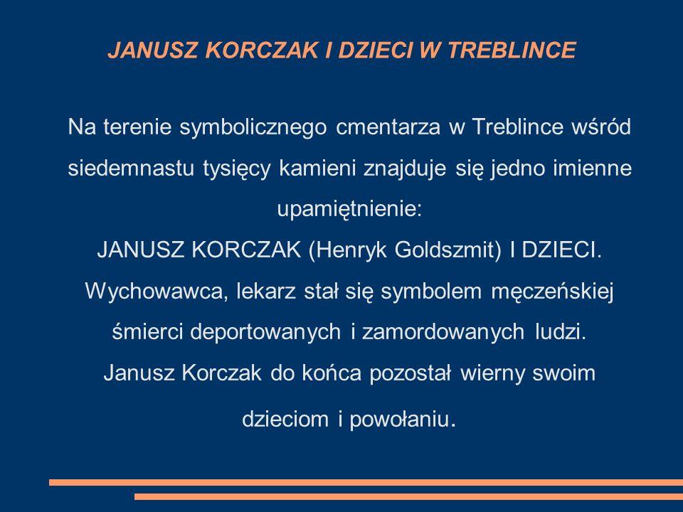 JANUSZ KORCZAK I DZIECI W TREBLINCE Na terenie symbolicznego cmentarza w Treblince wśród siedemnastu tysięcy kamieni znajduje się jedno imienne upamiętnienie: JANUSZ KORCZAK (Henryk Goldszmit) I DZIECI.