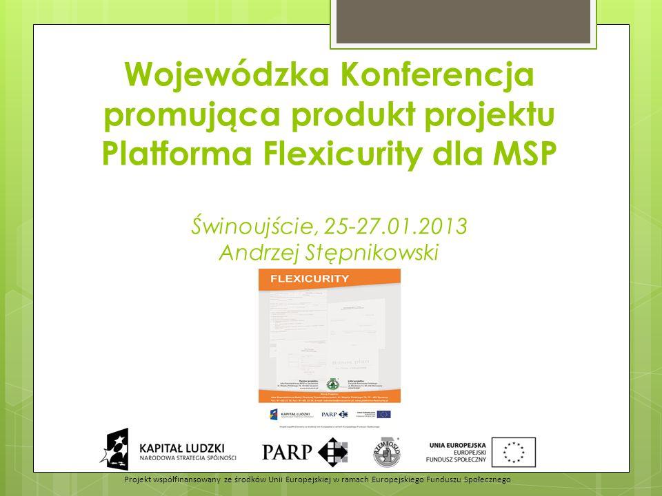 Wojewódzka Konferencja promująca produkt projektu Platforma Flexicurity dla MSP Świnoujście, 25-27.01.2013 Andrzej Stępnikowski Projekt współfinansowany ze środków Unii Europejskiej w ramach Europejskiego Funduszu Społecznego