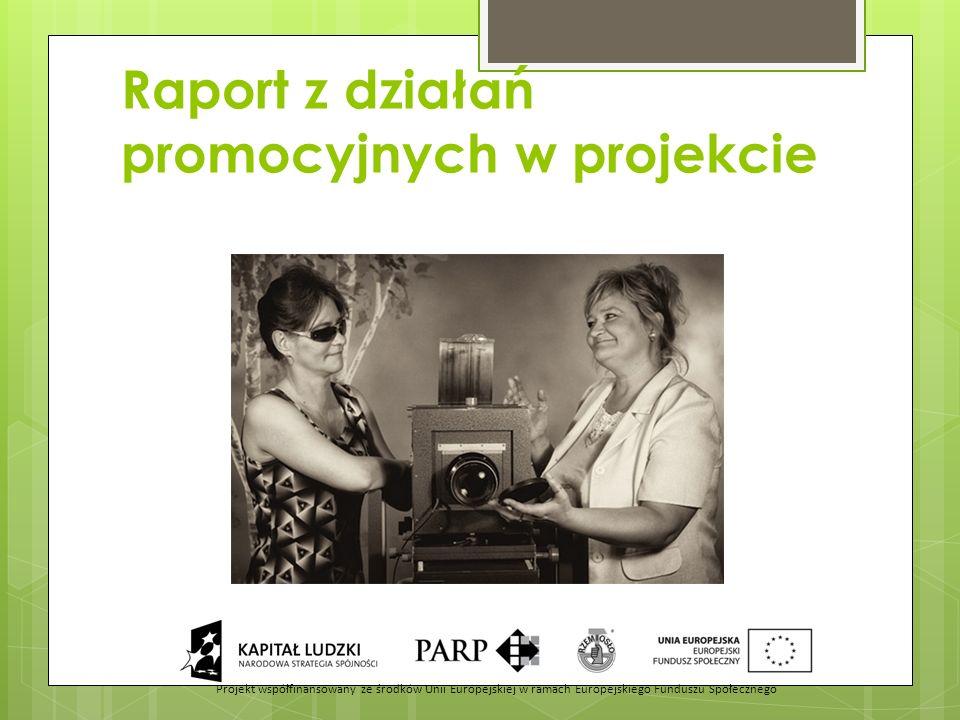 Raport z działań promocyjnych w projekcie Projekt współfinansowany ze środków Unii Europejskiej w ramach Europejskiego Funduszu Społecznego