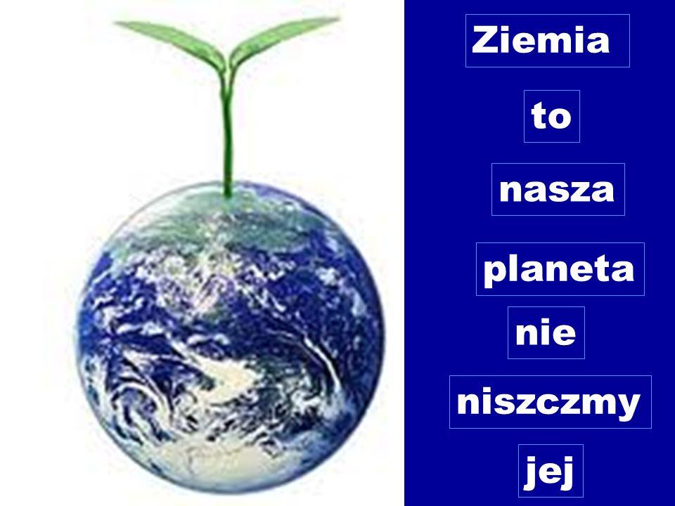 Ziemia to nasza planeta nie niszczmy jej
