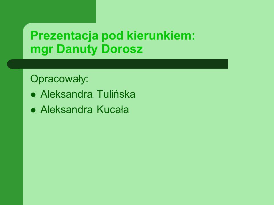 Prezentacja pod kierunkiem: mgr Danuty Dorosz Opracowały: Aleksandra Tulińska Aleksandra Kucała