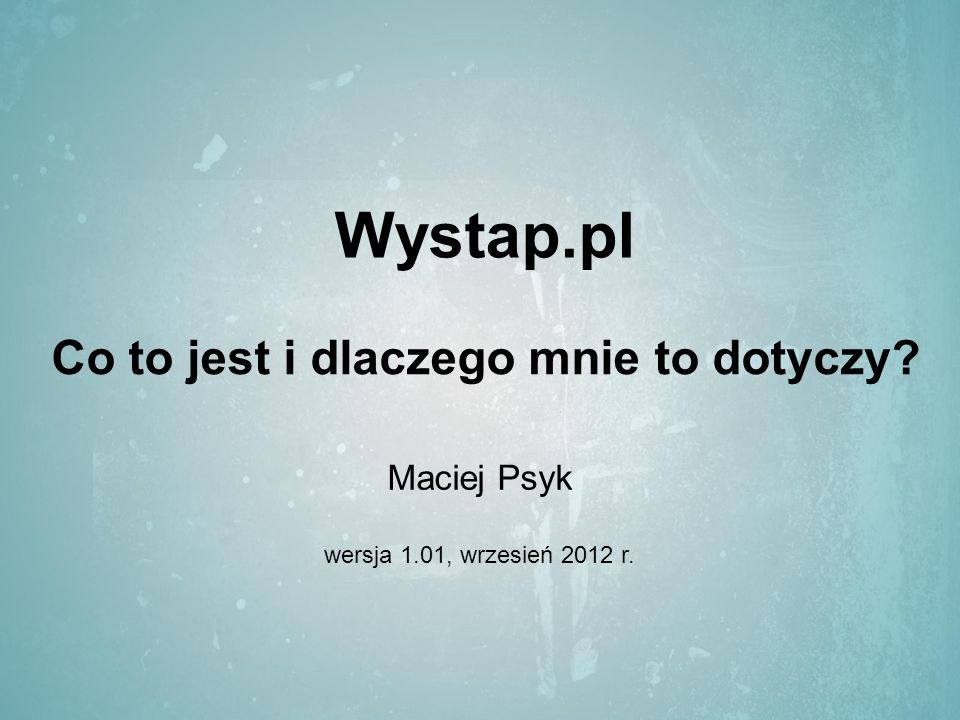 Wystap.pl Co to jest i dlaczego mnie to dotyczy Maciej Psyk wersja 1.01, wrzesień 2012 r.