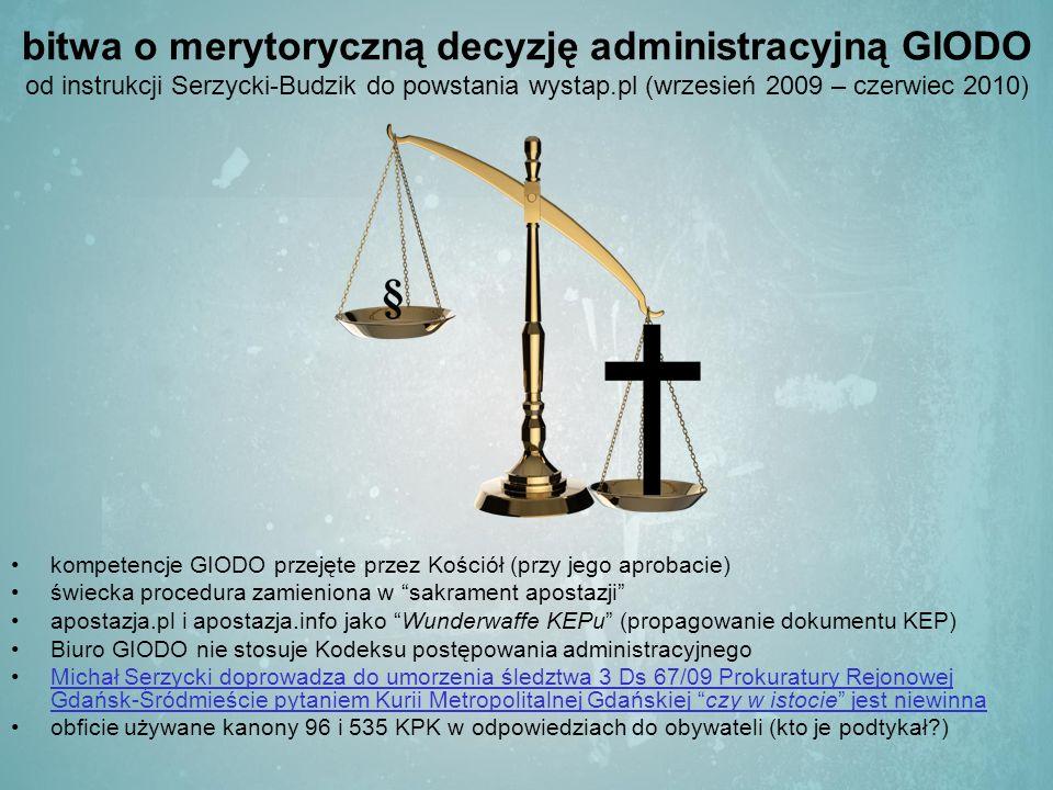 bitwa o merytoryczną decyzję administracyjną GIODO od instrukcji Serzycki-Budzik do powstania wystap.pl (wrzesień 2009 – czerwiec 2010) kompetencje GIODO przejęte przez Kościół (przy jego aprobacie) świecka procedura zamieniona w sakrament apostazji apostazja.pl i apostazja.info jako Wunderwaffe KEPu (propagowanie dokumentu KEP) Biuro GIODO nie stosuje Kodeksu postępowania administracyjnego Michał Serzycki doprowadza do umorzenia śledztwa 3 Ds 67/09 Prokuratury Rejonowej Gdańsk-Śródmieście pytaniem Kurii Metropolitalnej Gdańskiej czy w istocie jest niewinnaMichał Serzycki doprowadza do umorzenia śledztwa 3 Ds 67/09 Prokuratury Rejonowej Gdańsk-Śródmieście pytaniem Kurii Metropolitalnej Gdańskiej czy w istocie jest niewinna obficie używane kanony 96 i 535 KPK w odpowiedziach do obywateli (kto je podtykał )
