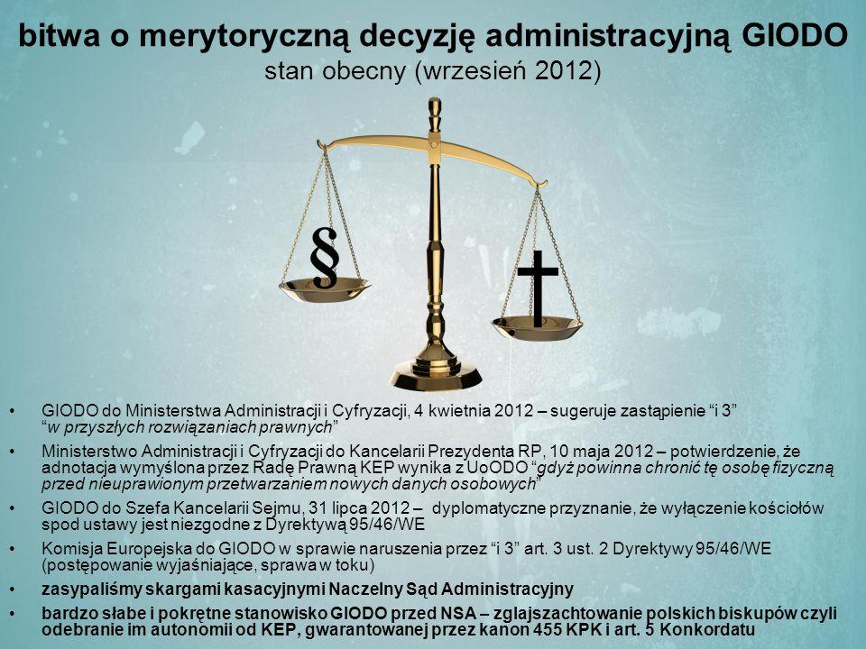 bitwa o merytoryczną decyzję administracyjną GIODO stan obecny (wrzesień 2012) GIODO do Ministerstwa Administracji i Cyfryzacji, 4 kwietnia 2012 – sugeruje zastąpienie i 3 w przyszłych rozwiązaniach prawnych Ministerstwo Administracji i Cyfryzacji do Kancelarii Prezydenta RP, 10 maja 2012 – potwierdzenie, że adnotacja wymyślona przez Radę Prawną KEP wynika z UoODO gdyż powinna chronić tę osobę fizyczną przed nieuprawionym przetwarzaniem nowych danych osobowych GIODO do Szefa Kancelarii Sejmu, 31 lipca 2012 – dyplomatyczne przyznanie, że wyłączenie kościołów spod ustawy jest niezgodne z Dyrektywą 95/46/WE Komisja Europejska do GIODO w sprawie naruszenia przez i 3 art.