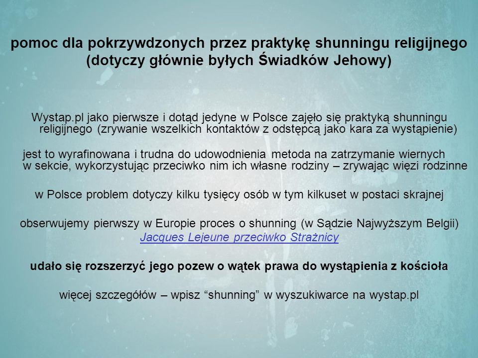 pomoc dla pokrzywdzonych przez praktykę shunningu religijnego (dotyczy głównie byłych Świadków Jehowy) Wystap.pl jako pierwsze i dotąd jedyne w Polsce zajęło się praktyką shunningu religijnego (zrywanie wszelkich kontaktów z odstępcą jako kara za wystąpienie) jest to wyrafinowana i trudna do udowodnienia metoda na zatrzymanie wiernych w sekcie, wykorzystując przeciwko nim ich własne rodziny – zrywając więzi rodzinne w Polsce problem dotyczy kilku tysięcy osób w tym kilkuset w postaci skrajnej obserwujemy pierwszy w Europie proces o shunning (w Sądzie Najwyższym Belgii) Jacques Lejeune przeciwko Strażnicy udało się rozszerzyć jego pozew o wątek prawa do wystąpienia z kościoła więcej szczegółów – wpisz shunning w wyszukiwarce na wystap.pl