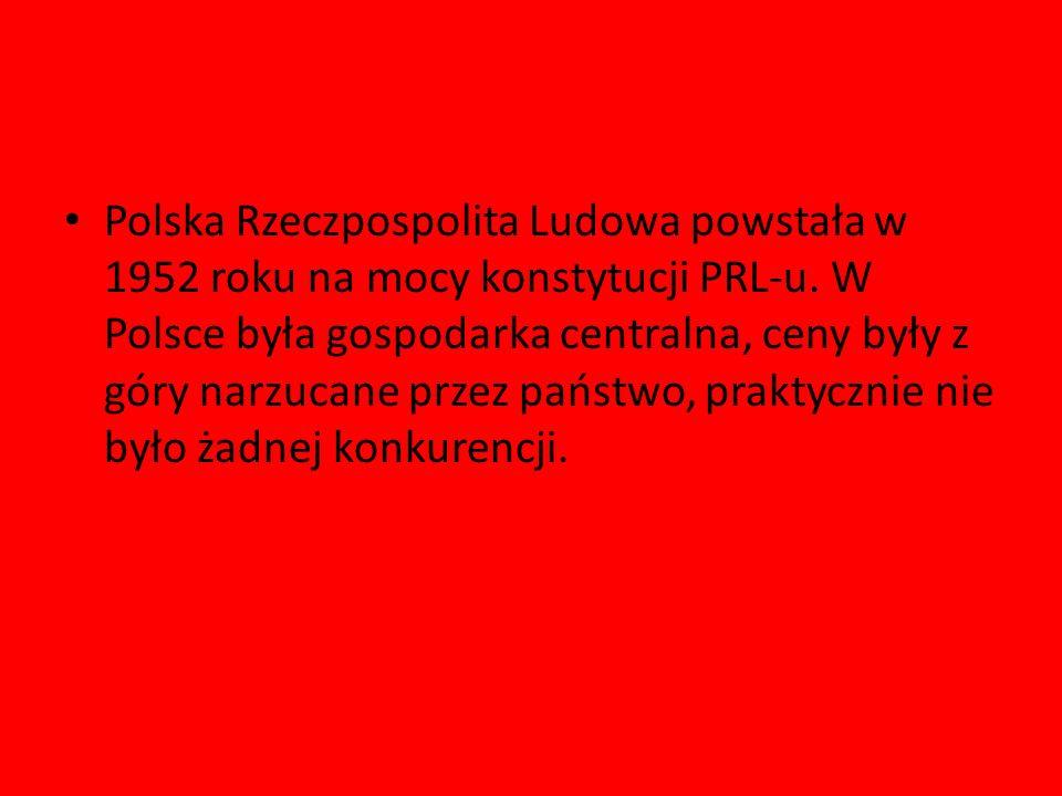 Polska Rzeczpospolita Ludowa powstała w 1952 roku na mocy konstytucji PRL-u. W Polsce była gospodarka centralna, ceny były z góry narzucane przez pańs