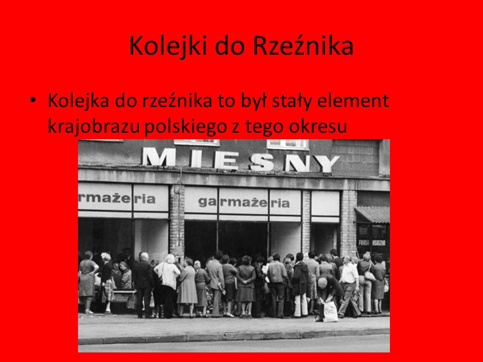 Kolejki do Rzeźnika Kolejka do rzeźnika to był stały element krajobrazu polskiego z tego okresu
