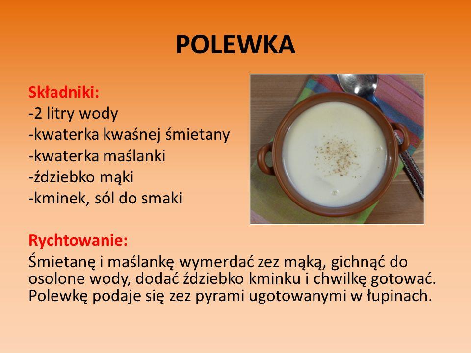 POLEWKA Składniki: -2 litry wody -kwaterka kwaśnej śmietany -kwaterka maślanki -ździebko mąki -kminek, sól do smaki Rychtowanie: Śmietanę i maślankę wymerdać zez mąką, gichnąć do osolone wody, dodać ździebko kminku i chwilkę gotować.