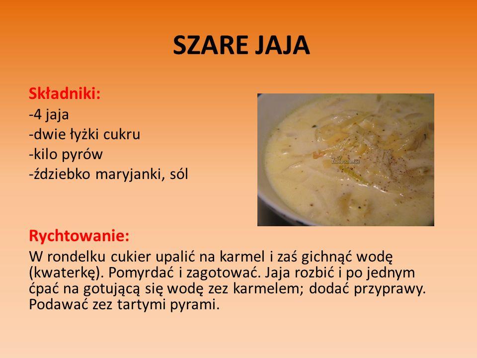 SZARE JAJA Składniki: -4 jaja -dwie łyżki cukru -kilo pyrów -ździebko maryjanki, sól Rychtowanie: W rondelku cukier upalić na karmel i zaś gichnąć wodę (kwaterkę).