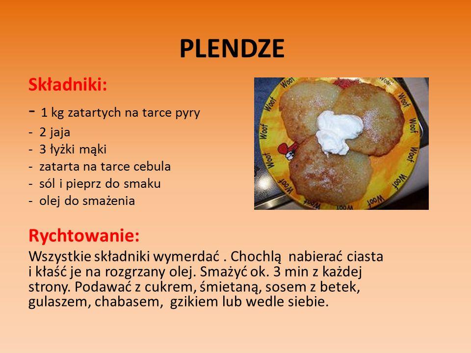 PLENDZE Składniki: - 1 kg zatartych na tarce pyry - 2 jaja - 3 łyżki mąki - zatarta na tarce cebula - sól i pieprz do smaku - olej do smażenia Rychtowanie: Wszystkie składniki wymerdać.