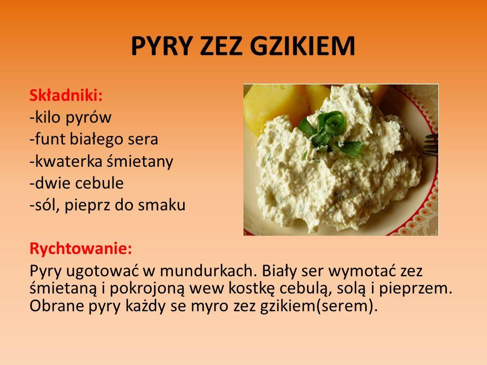 PYRY ZEZ GZIKIEM Składniki: -kilo pyrów -funt białego sera -kwaterka śmietany -dwie cebule -sól, pieprz do smaku Rychtowanie: Pyry ugotować w mundurkach.