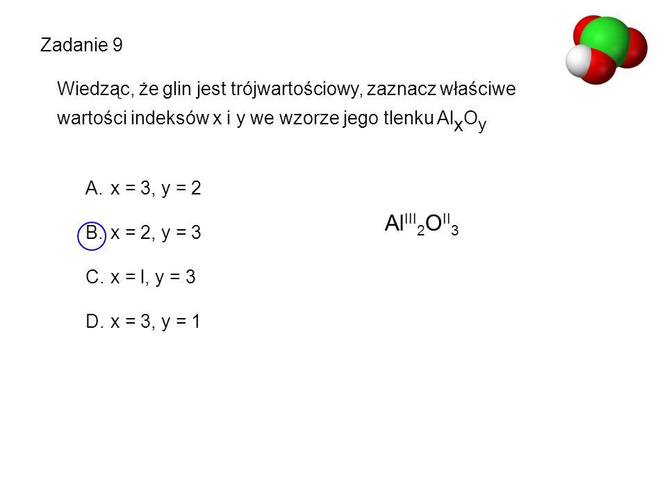 Zadanie 9 Wiedząc, że glin jest trójwartościowy, zaznacz właściwe wartości indeksów x i y we wzorze jego tlenku Al x O y A.x = 3, y = 2 B.x = 2, y = 3
