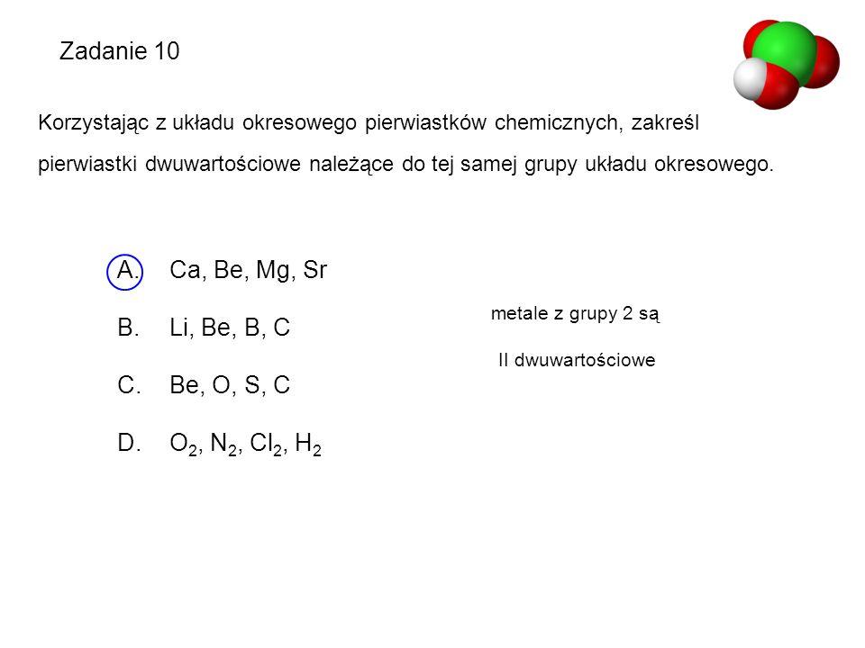 Zadanie 10 Korzystając z układu okresowego pierwiastków chemicznych, zakreśl pierwiastki dwuwartościowe należące do tej samej grupy układu okresowego.