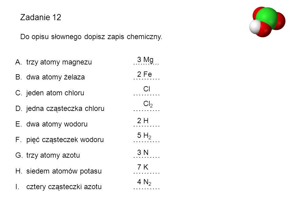 Zadanie 12 Do opisu słownego dopisz zapis chemiczny. A.trzy atomy magnezu……….. B.dwa atomy żelaza ………. C.jeden atom chloru ………. D.jedna cząsteczka chl
