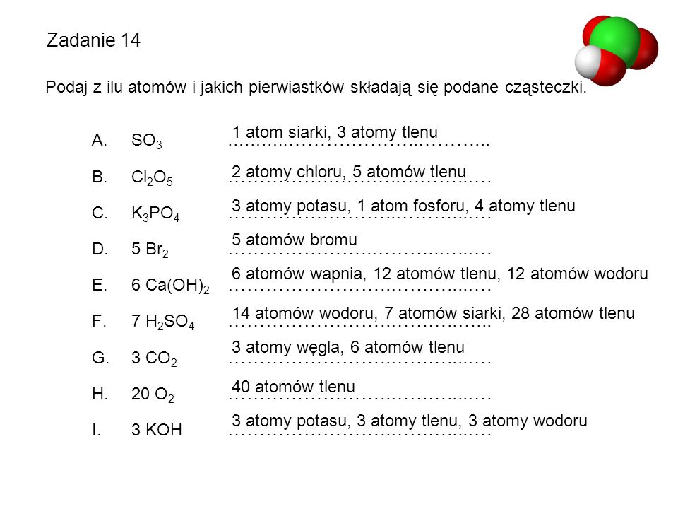 Zadanie 14 Podaj z ilu atomów i jakich pierwiastków składają się podane cząsteczki. A. SO 3 ……….. ……….………..………... B. Cl 2 O 5 ……………..………..………..…. C. K