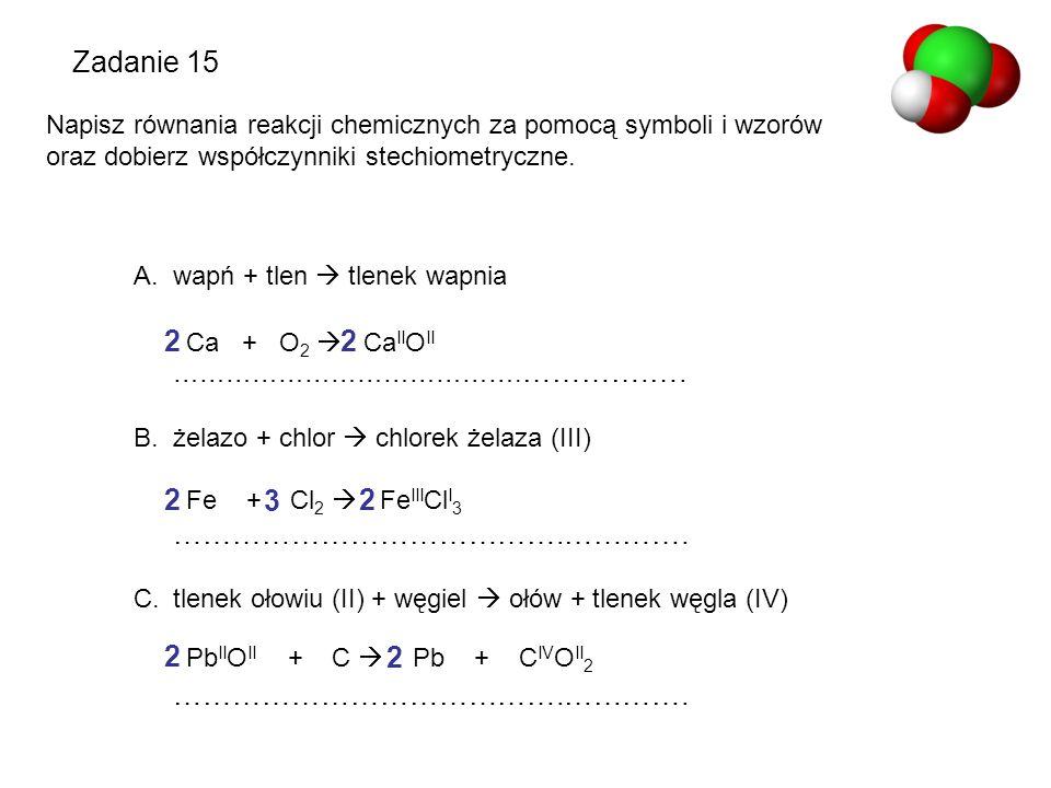 Zadanie 15 Napisz równania reakcji chemicznych za pomocą symboli i wzorów oraz dobierz współczynniki stechiometryczne. A.wapń + tlen  tlenek wapnia …