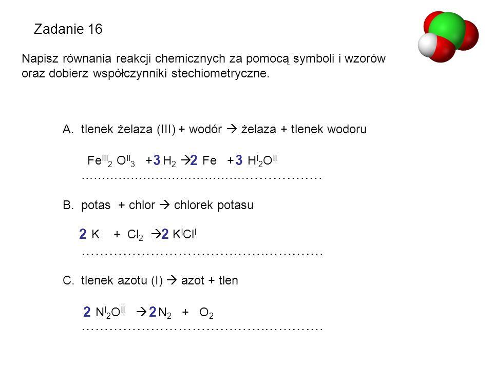 Zadanie 16 Napisz równania reakcji chemicznych za pomocą symboli i wzorów oraz dobierz współczynniki stechiometryczne. A.tlenek żelaza (III) + wodór 