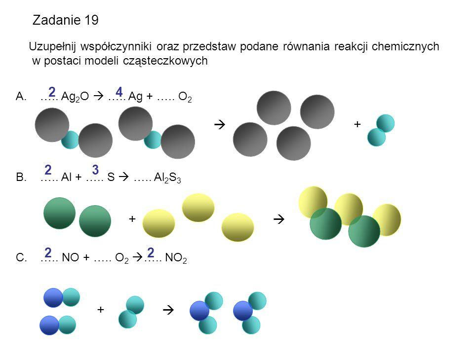 Zadanie 19 Uzupełnij współczynniki oraz przedstaw podane równania reakcji chemicznych w postaci modeli cząsteczkowych A. ….. Ag 2 O  ….. Ag + ….. O 2