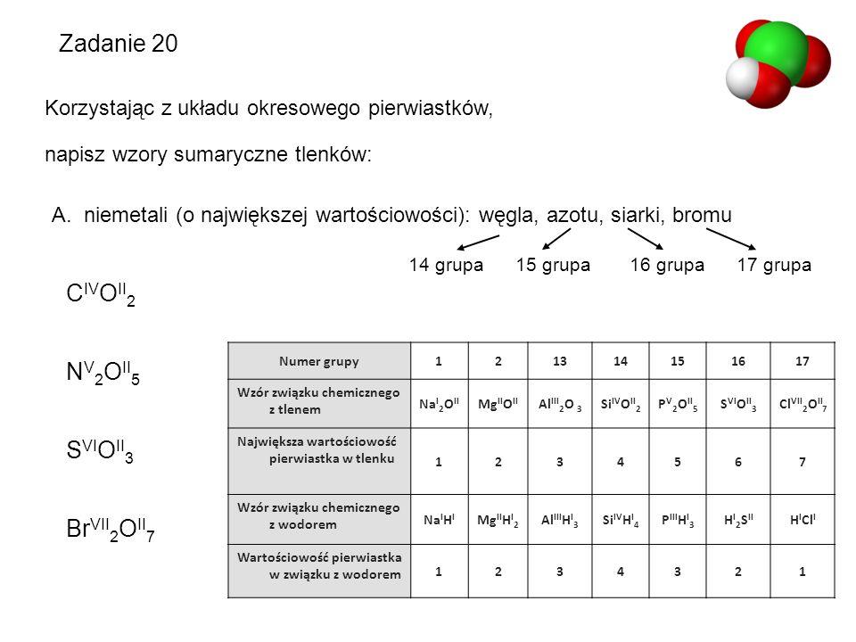 Zadanie 20 Korzystając z układu okresowego pierwiastków, napisz wzory sumaryczne tlenków: A.niemetali (o największej wartościowości): węgla, azotu, si