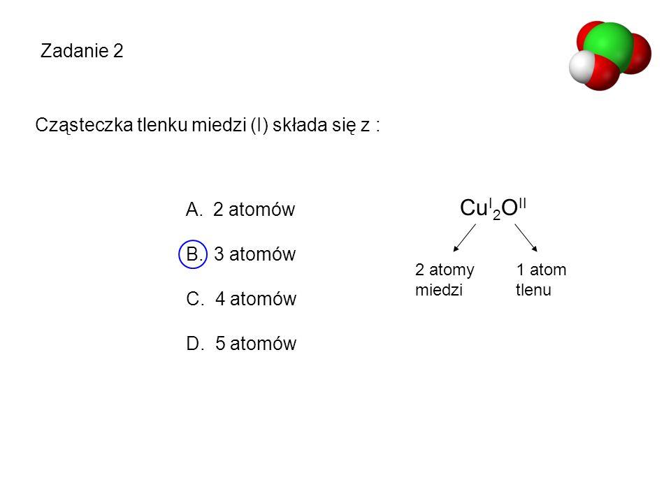 Cu I 2 O II 2 atomy miedzi 1 atom tlenu Zadanie 2 A. 2 atomów B. 3 atomów C. 4 atomów D. 5 atomów Cząsteczka tlenku miedzi (I) składa się z :