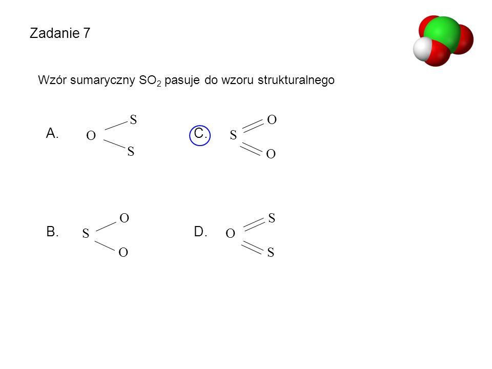 O S O O S O S O S S O S Zadanie 7 Wzór sumaryczny SO 2 pasuje do wzoru strukturalnego A. C. B. D.