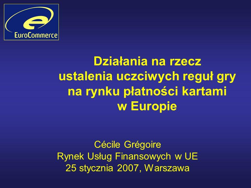 Działania na rzecz ustalenia uczciwych reguł gry na rynku płatności kartami w Europie Cécile Grégoire Rynek Usług Finansowych w UE 25 stycznia 2007, Warszawa
