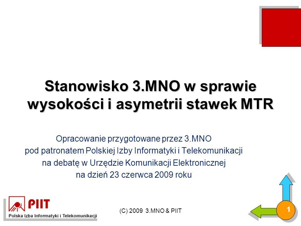 (C) 2009 3.MNO & PIIT 1 Stanowisko 3.MNO w sprawie wysokości i asymetrii stawek MTR Opracowanie przygotowane przez 3.MNO pod patronatem Polskiej Izby Informatyki i Telekomunikacji na debatę w Urzędzie Komunikacji Elektronicznej na dzień 23 czerwca 2009 roku