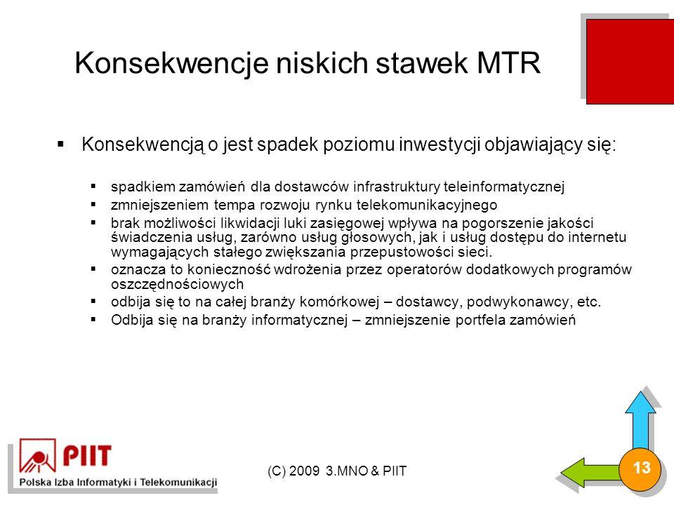 (C) 2009 3.MNO & PIIT 13 Konsekwencje niskich stawek MTR  Konsekwencją o jest spadek poziomu inwestycji objawiający się:  spadkiem zamówień dla dostawców infrastruktury teleinformatycznej  zmniejszeniem tempa rozwoju rynku telekomunikacyjnego  brak możliwości likwidacji luki zasięgowej wpływa na pogorszenie jakości świadczenia usług, zarówno usług głosowych, jak i usług dostępu do internetu wymagających stałego zwiększania przepustowości sieci.