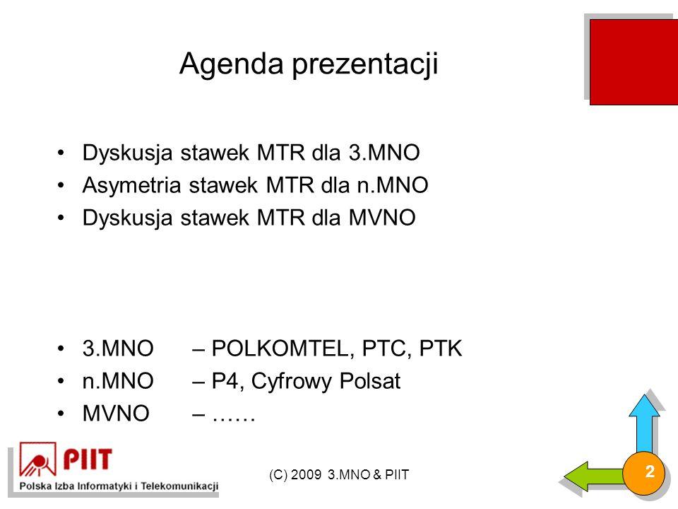 (C) 2009 3.MNO & PIIT 2 Agenda prezentacji Dyskusja stawek MTR dla 3.MNO Asymetria stawek MTR dla n.MNO Dyskusja stawek MTR dla MVNO 3.MNO – POLKOMTEL, PTC, PTK n.MNO – P4, Cyfrowy Polsat MVNO – ……